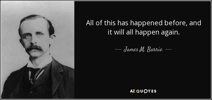 http://www.azquotes.com/picture-quotes/quote-all-of-this-has-happened-before-and-it-will-all-happen-again-james-m-barrie-46-37-95.jpg